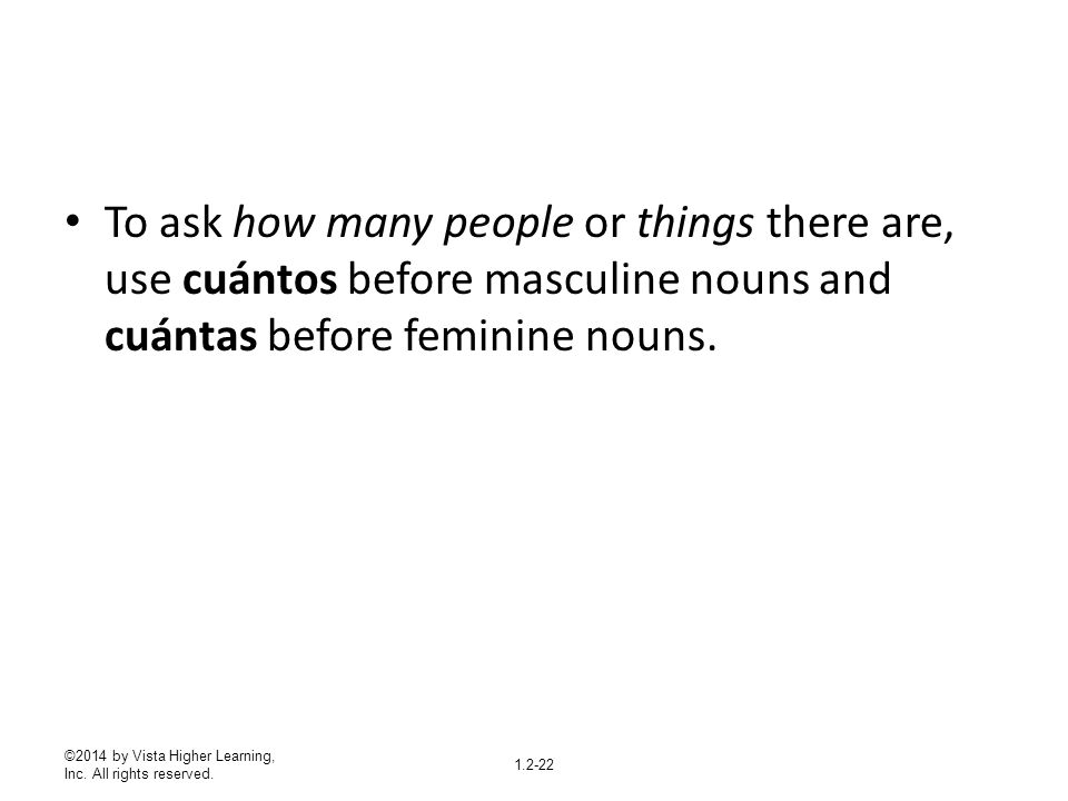 To ask how many people or things there are, use cuántos before masculine nouns and cuántas before feminine nouns.