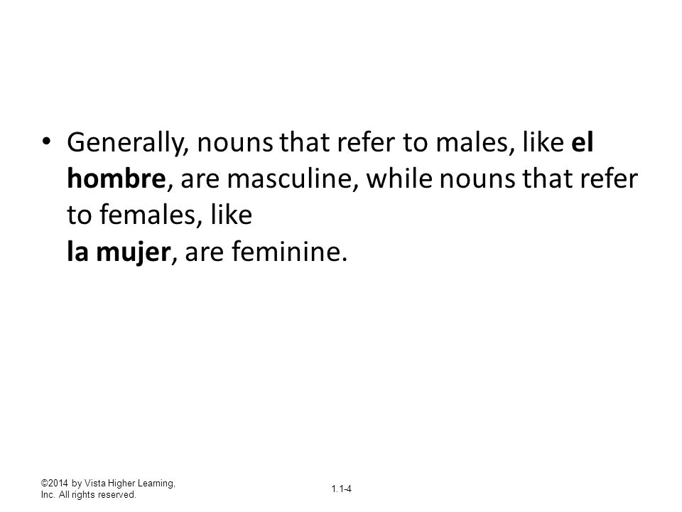 Generally, nouns that refer to males, like el hombre, are masculine, while nouns that refer to females, like la mujer, are feminine.