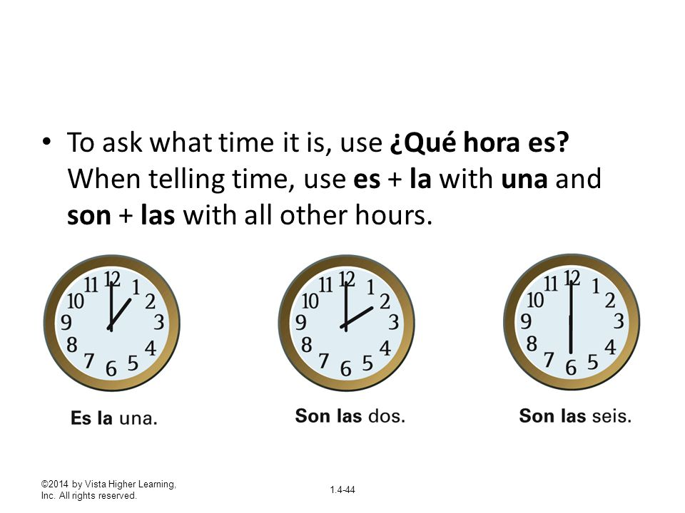 To ask what time it is, use ¿Qué hora es