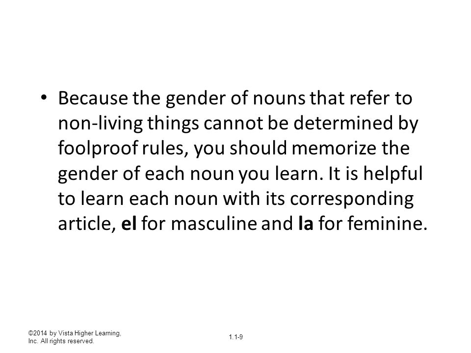 Because the gender of nouns that refer to non-living things cannot be determined by foolproof rules, you should memorize the gender of each noun you learn. It is helpful to learn each noun with its corresponding article, el for masculine and la for feminine.