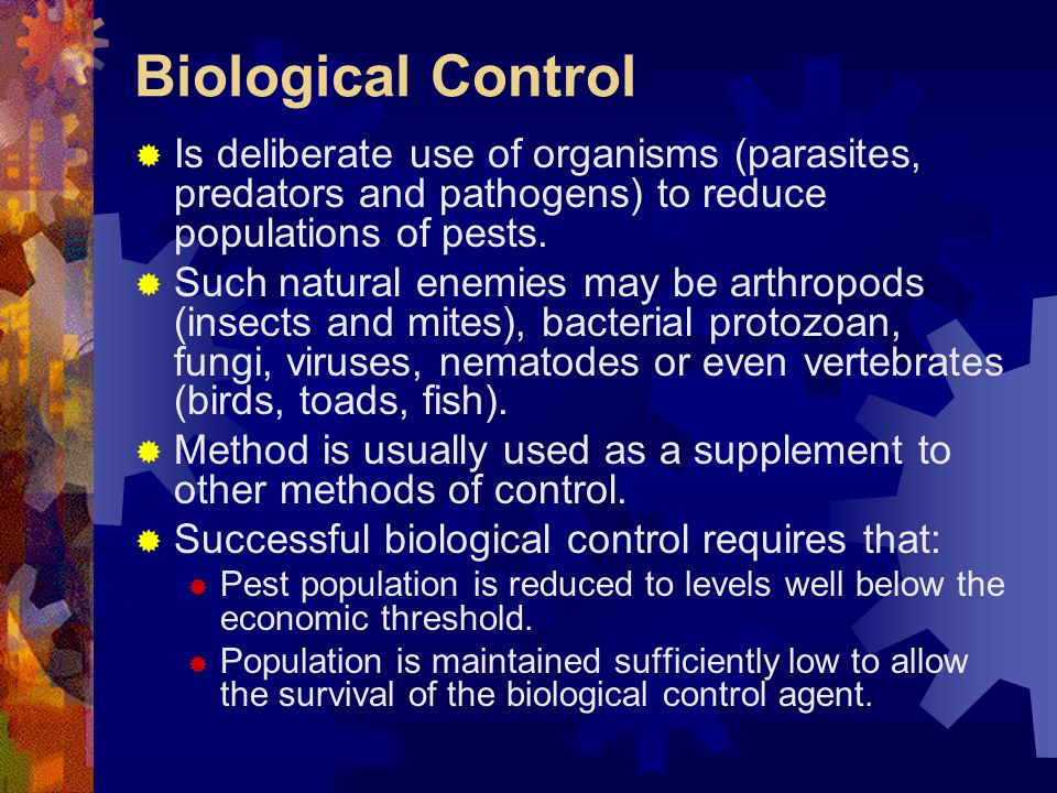 Biological Control Is deliberate use of organisms (parasites, predators and pathogens) to reduce populations of pests.