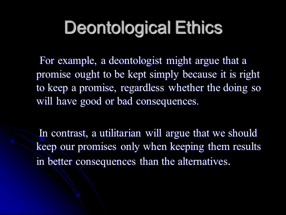 deontology definition essay Deontology, from the greek word deon meaning 'one must' typically holds that there are several irreducibly distinct duties, such as promise-keeping and refraining from lying.