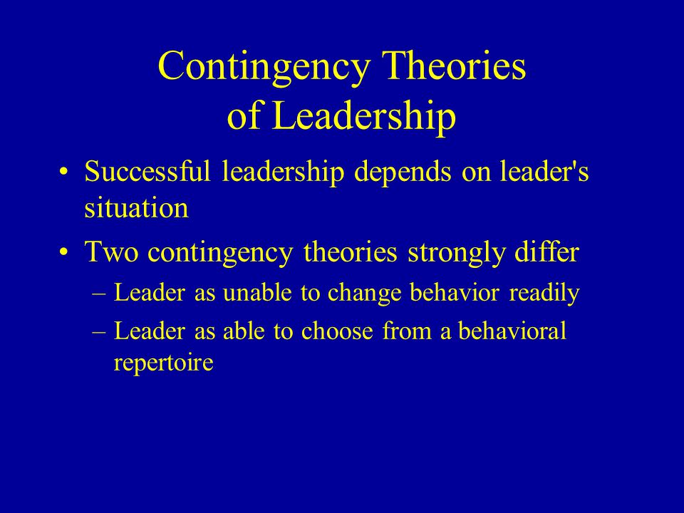 contingency theories of leadership The leadership styles described by the contingency leadership theory have been evolving to adapt to the dynamical changes in the situations and.