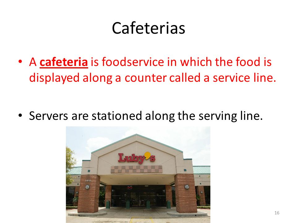 Cafeterias A cafeteria is foodservice in which the food is displayed along a counter called a service line.