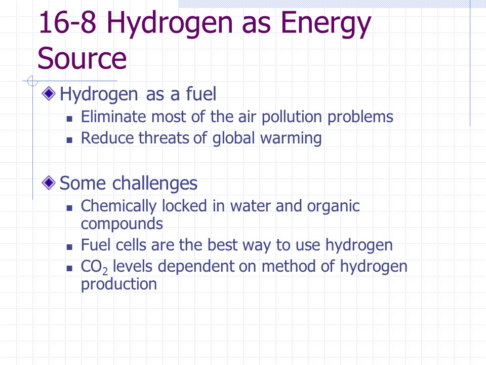 hydrogen as a source of energy Hydrogen is not an energy source, but an energy carrier because it takes a great deal of energy to extract it from water it is useful as a compact energy source in fuel cells and batteries many companies are working hard to develop technologies that can efficiently exploit the potential of hydrogen energy.