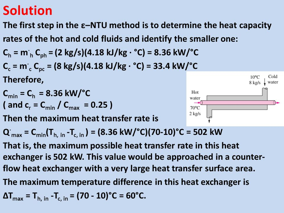 Solution The first step in the ε–NTU method is to determine the heat capacity. rates of the hot and cold fluids and identify the smaller one: