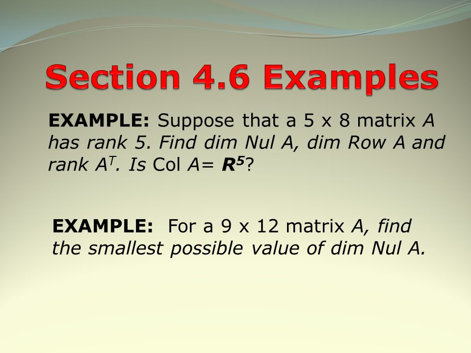 Section 4.6 Examples EXAMPLE: Suppose that a 5 x 8 matrix A has rank 5. Find dim Nul A, dim Row A and rank AT. Is Col A= R5