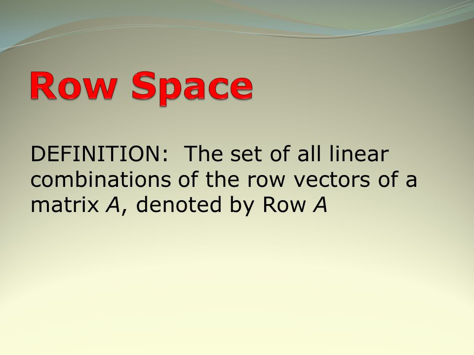 Row Space DEFINITION: The set of all linear combinations of the row vectors of a matrix A, denoted by Row A.