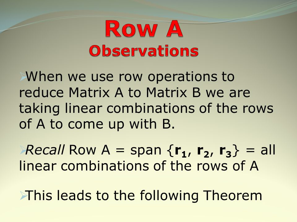 Row A Observations When we use row operations to reduce Matrix A to Matrix B we are taking linear combinations of the rows of A to come up with B.