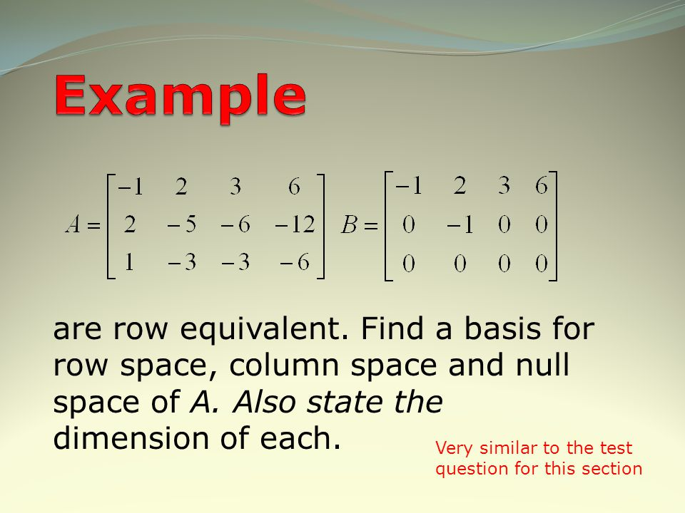 Example are row equivalent. Find a basis for row space, column space and null space of A. Also state the dimension of each.
