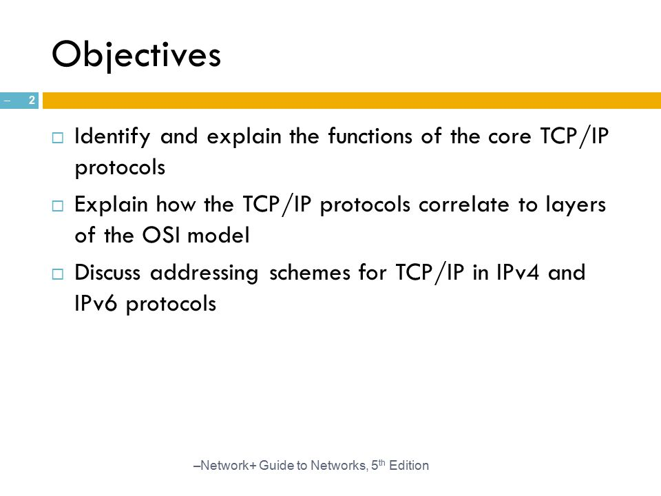 Objectives Identify and explain the functions of the core TCP/IP protocols. Explain how the TCP/IP protocols correlate to layers of the OSI model.