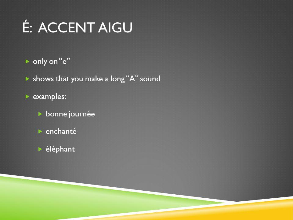 é: accent aigu only on e shows that you make a long A sound