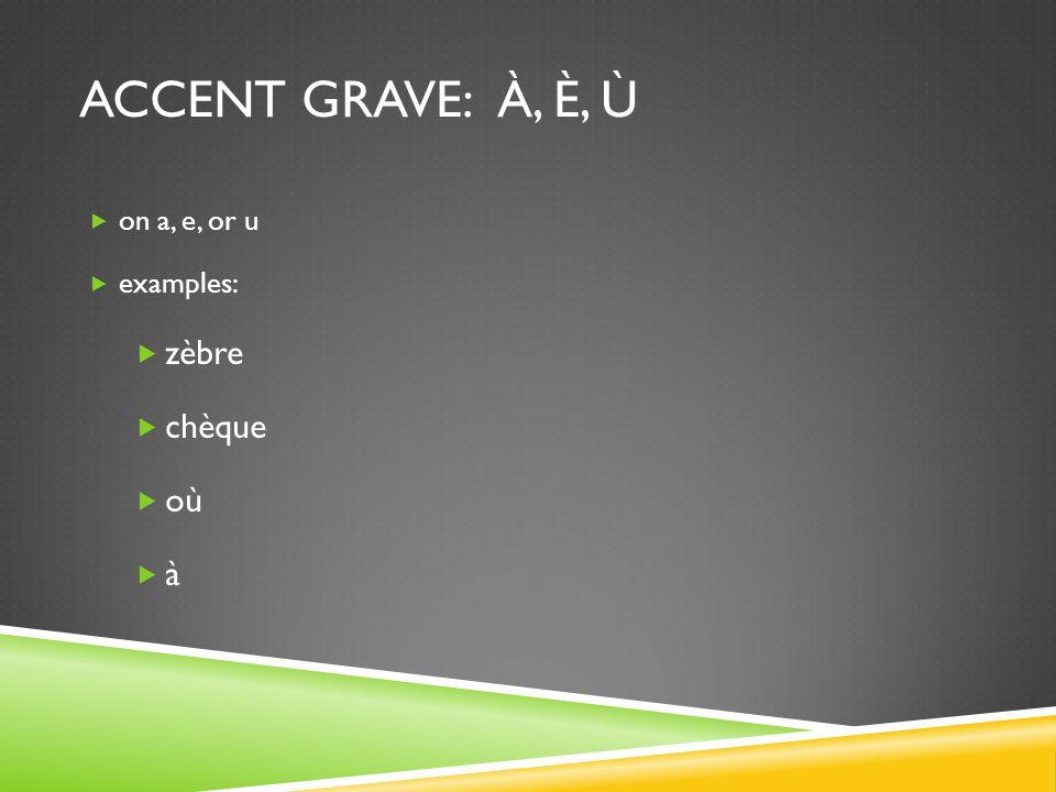 accent grave: à, è, ù on a, e, or u examples: zèbre chèque où à