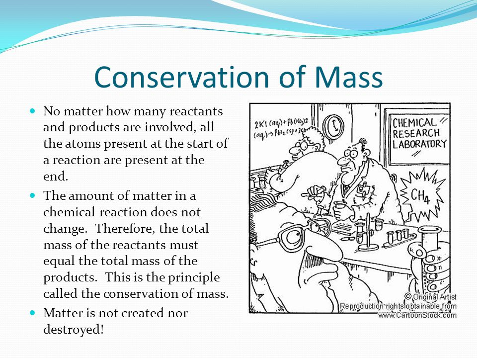 Conservation of Mass No matter how many reactants and products are involved, all the atoms present at the start of a reaction are present at the end.