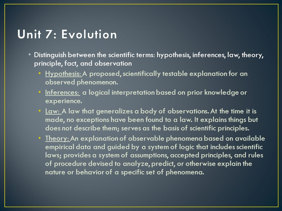 Unit 7: Evolution Distinguish between the scientific terms: hypothesis, inferences, law, theory, principle, fact, and observation.