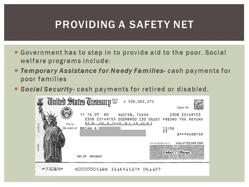Providing a safety net Government has to step in to provide aid to the poor. Social welfare programs include: