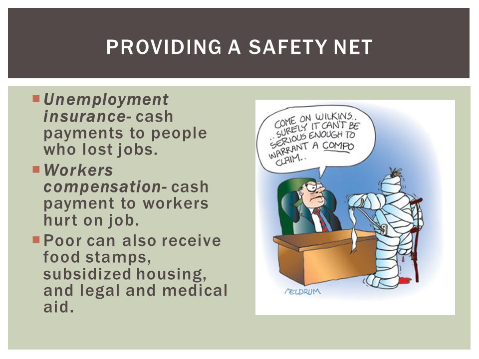 Providing a safety net Unemployment insurance- cash payments to people who lost jobs. Workers compensation- cash payment to workers hurt on job.