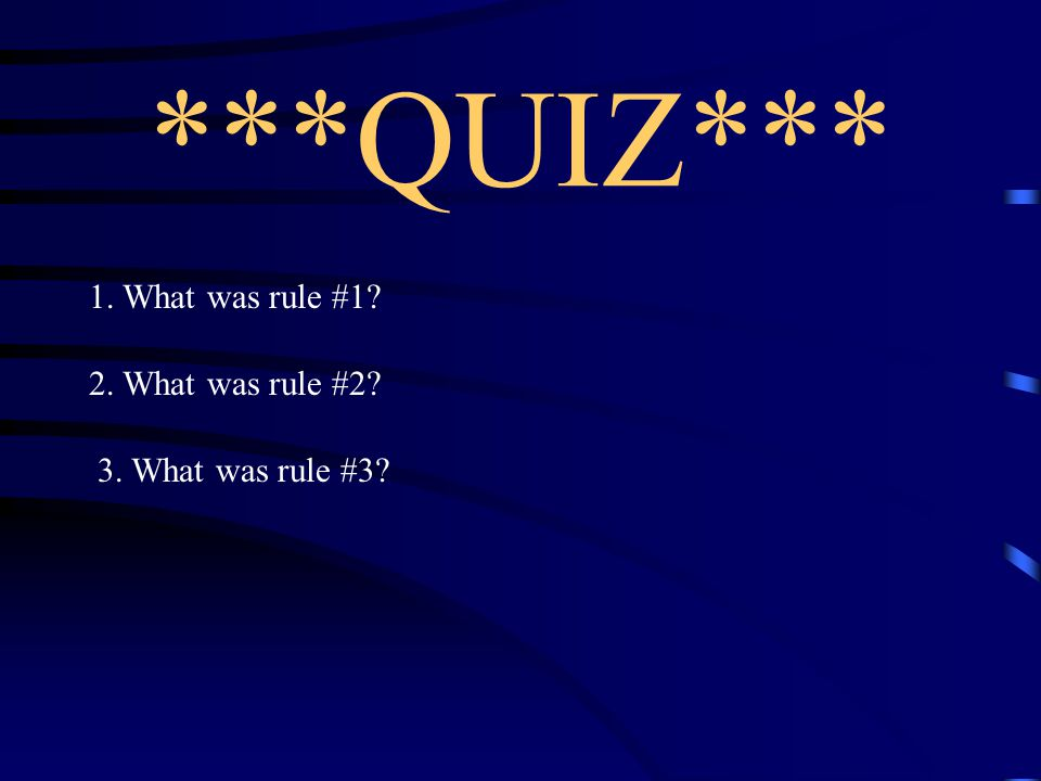 ***QUIZ*** 1. What was rule #1 2. What was rule #2
