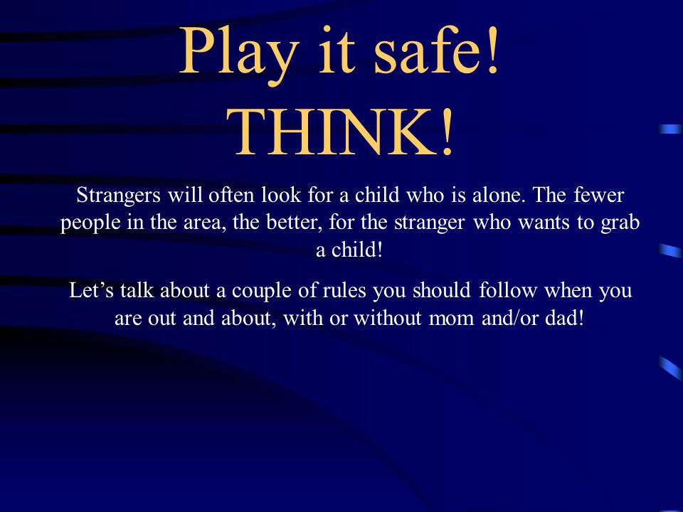 Play it safe! THINK!