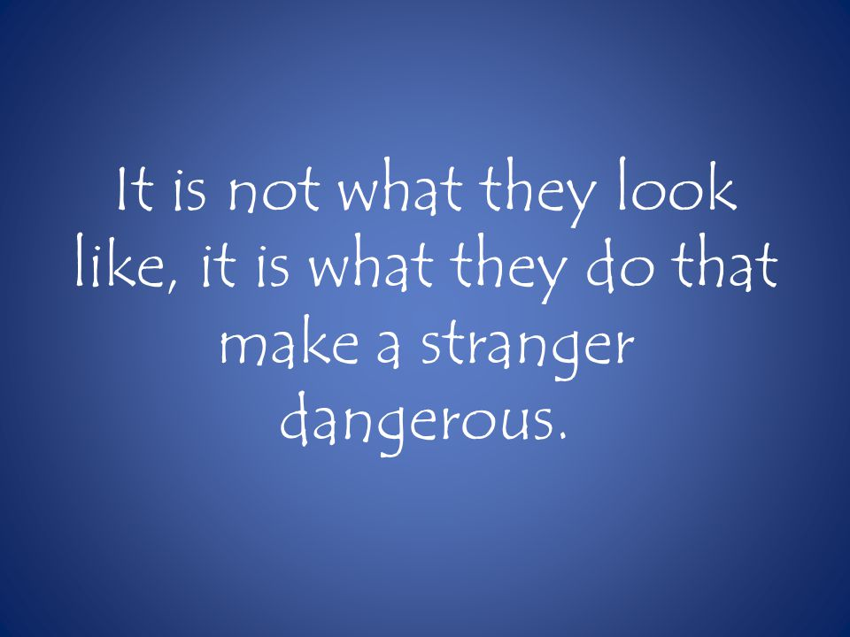 It is not what they look like, it is what they do that make a stranger dangerous.