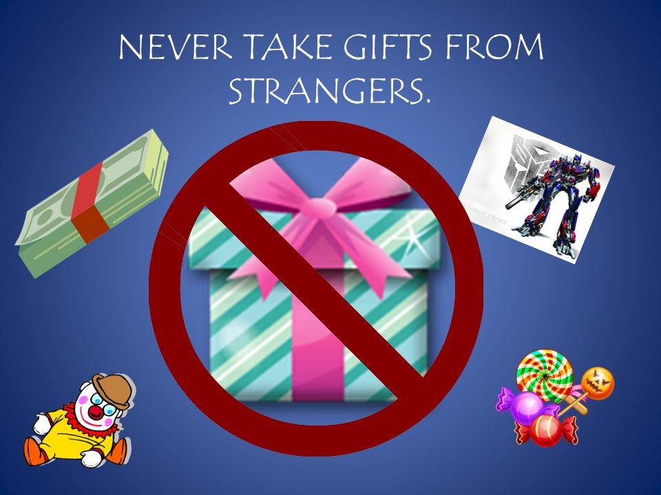 NEVER TAKE GIFTS FROM STRANGERS.
