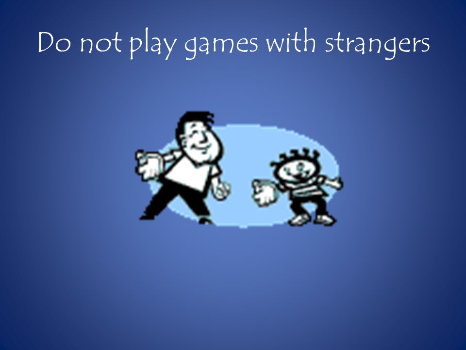 Do not play games with strangers