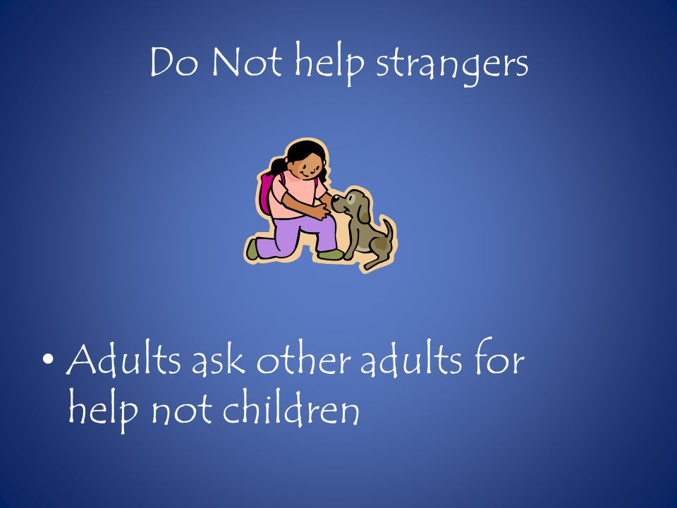 Do Not help strangers Adults ask other adults for help not children