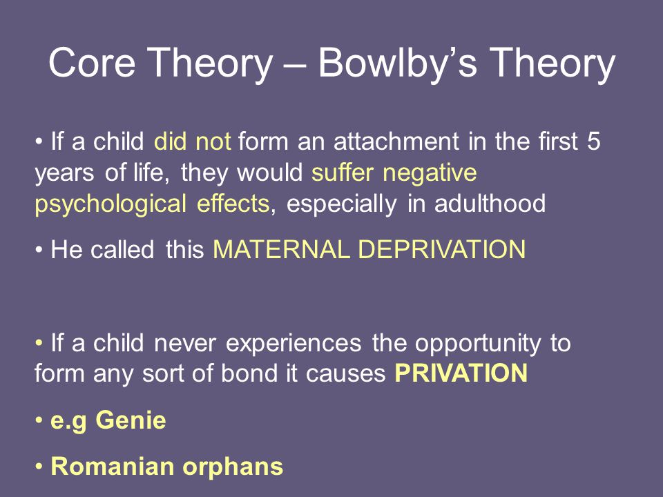 maternal deprivation and its consequences Bowlby's theory of maternal deprivation (1951) focuses on how the effects of  early experiences may interfere with the usual process of attachment formation.