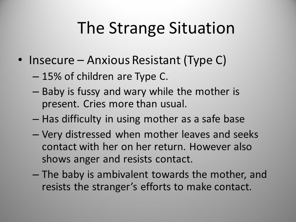 The Strange Situation Insecure – Anxious Resistant (Type C)