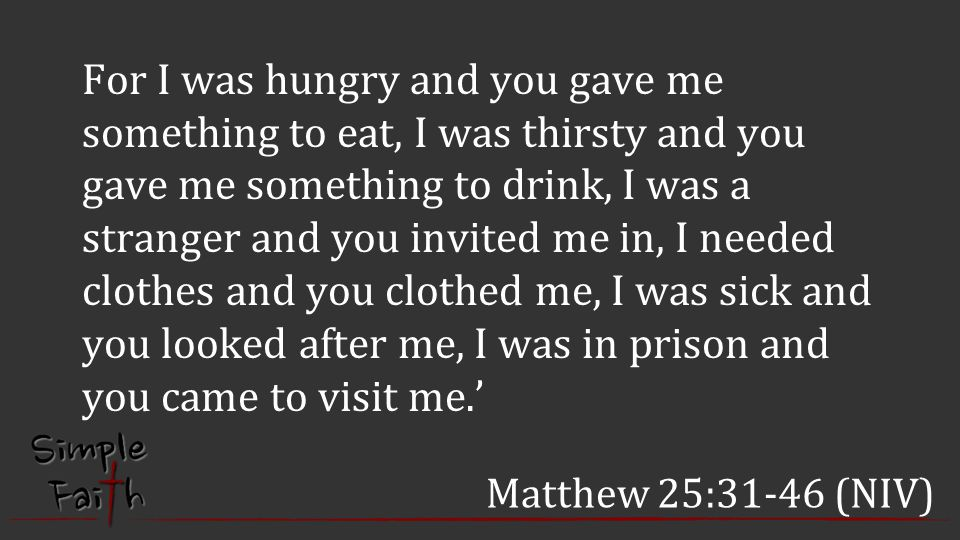 For I was hungry and you gave me something to eat, I was thirsty and you gave me something to drink, I was a stranger and you invited me in, I needed clothes and you clothed me, I was sick and you looked after me, I was in prison and you came to visit me.'