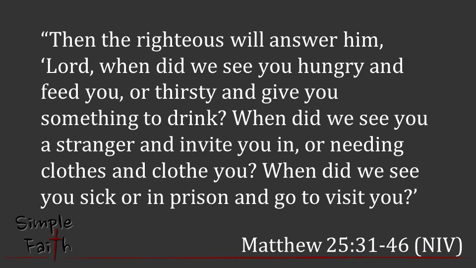 Then the righteous will answer him, 'Lord, when did we see you hungry and feed you, or thirsty and give you something to drink When did we see you a stranger and invite you in, or needing clothes and clothe you When did we see you sick or in prison and go to visit you '