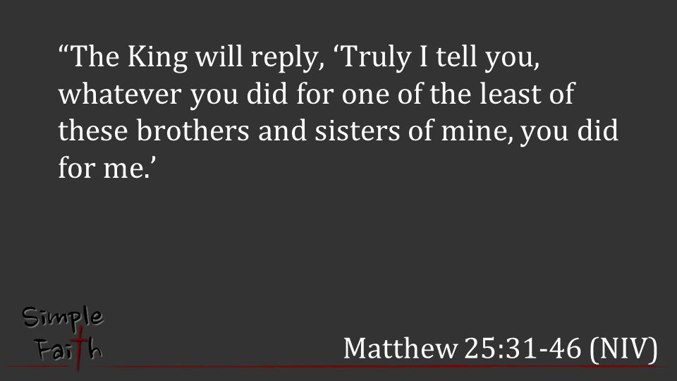 The King will reply, 'Truly I tell you, whatever you did for one of the least of these brothers and sisters of mine, you did for me.'