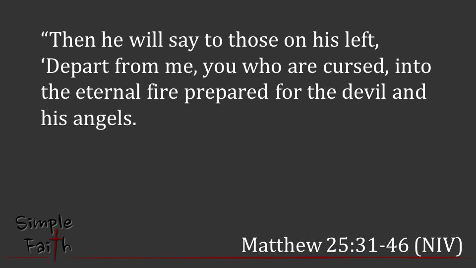 Then he will say to those on his left, 'Depart from me, you who are cursed, into the eternal fire prepared for the devil and his angels.