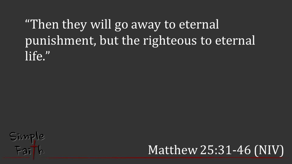 Then they will go away to eternal punishment, but the righteous to eternal life.