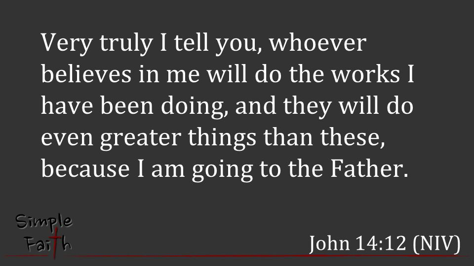 Very truly I tell you, whoever believes in me will do the works I have been doing, and they will do even greater things than these, because I am going to the Father.