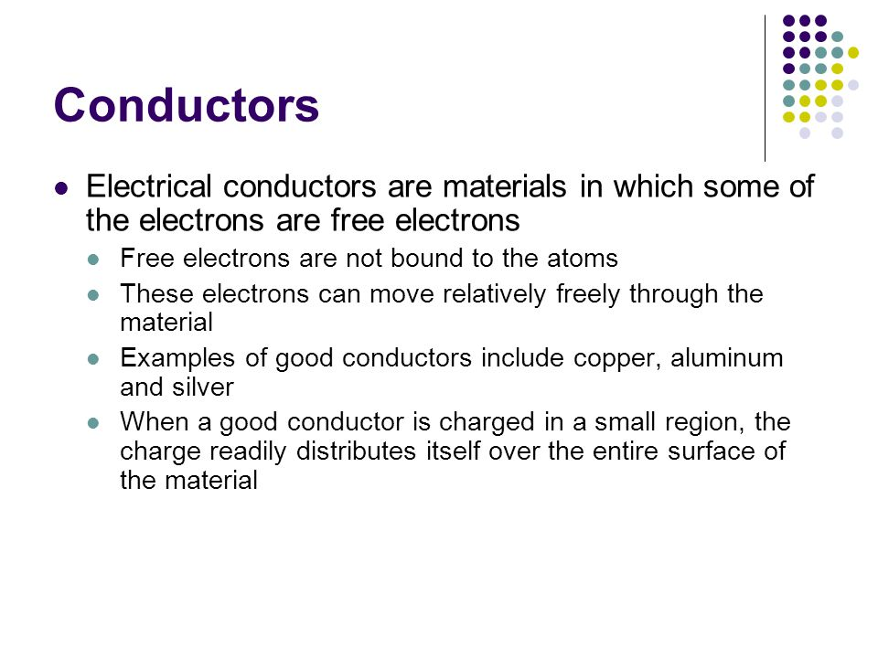 Conductors Electrical conductors are materials in which some of the electrons are free electrons. Free electrons are not bound to the atoms.