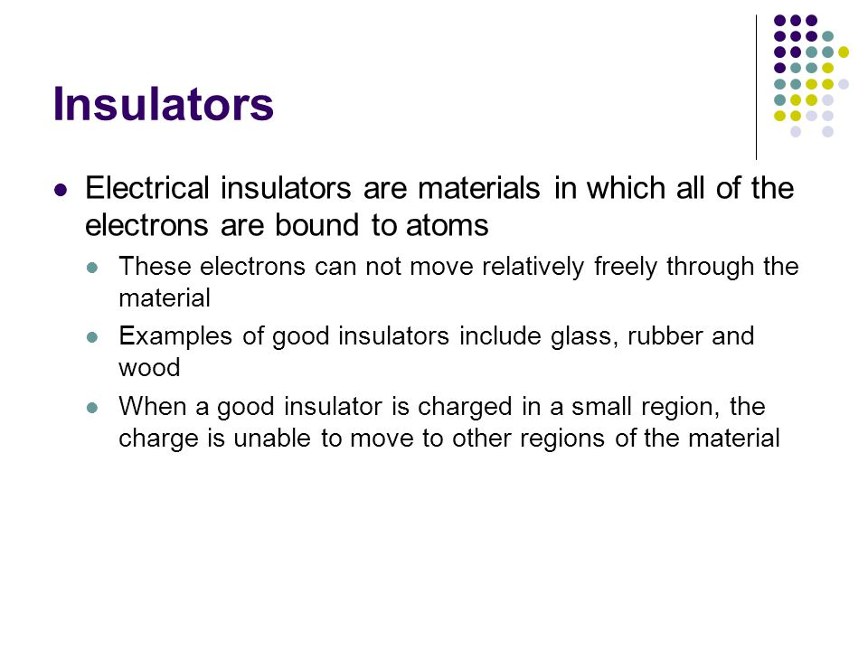 Insulators Electrical insulators are materials in which all of the electrons are bound to atoms.