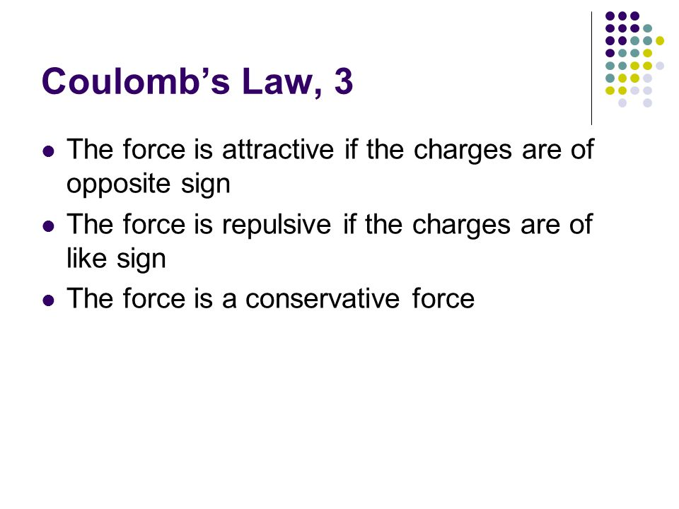 Coulomb's Law, 3 The force is attractive if the charges are of opposite sign. The force is repulsive if the charges are of like sign.