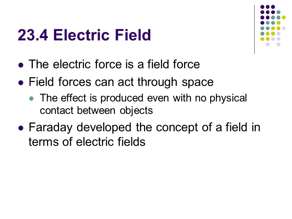 23.4 Electric Field The electric force is a field force