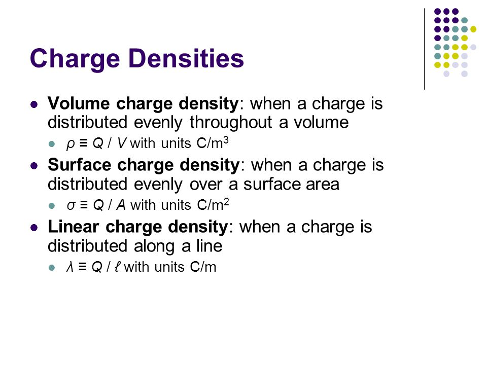 Charge Densities Volume charge density: when a charge is distributed evenly throughout a volume. ρ ≡ Q / V with units C/m3.