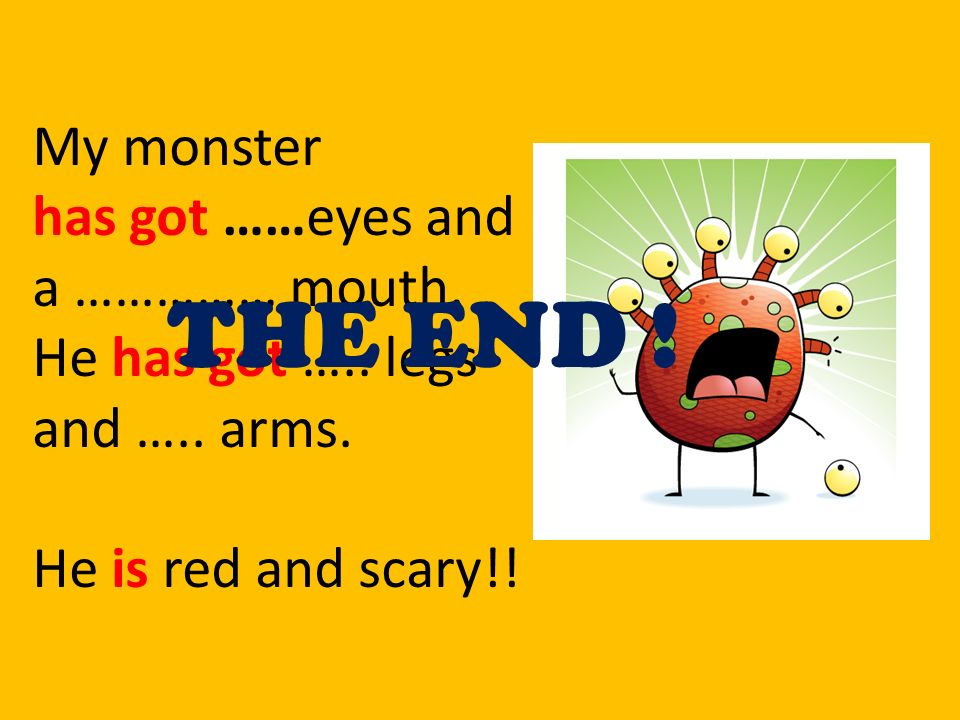 THE END ! My monster has got ……eyes and a …………… mouth.