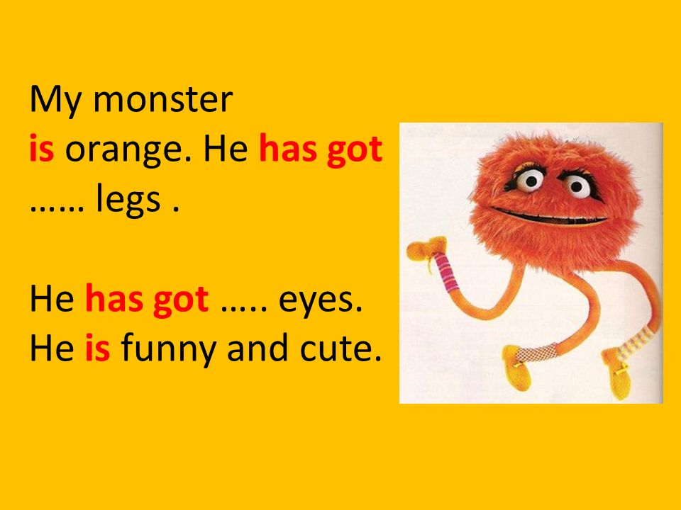 My monster is orange. He has got …… legs . He has got ….. eyes. He is funny and cute.