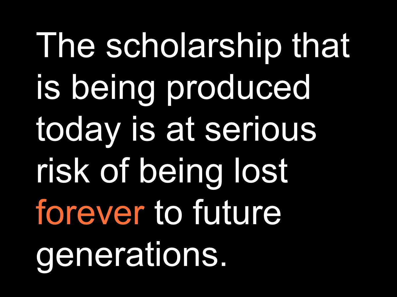 The scholarship that is being produced today is at serious risk of being lost forever to future generations.