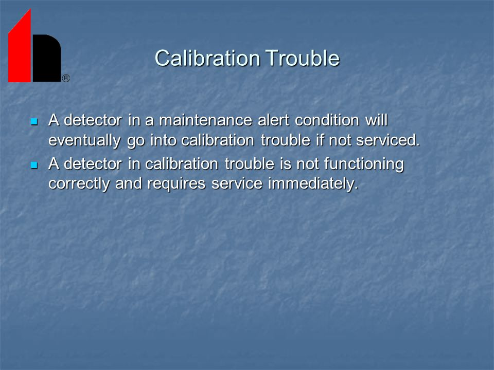 Calibration Trouble A detector in a maintenance alert condition will eventually go into calibration trouble if not serviced.