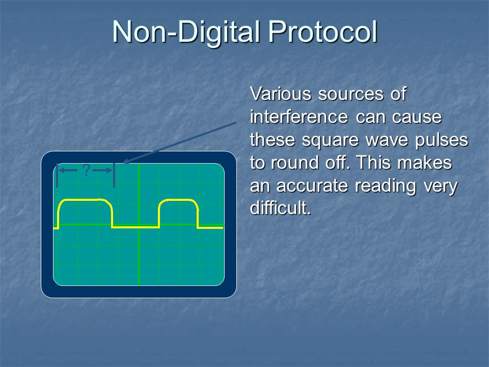 Non-Digital Protocol Various sources of interference can cause these square wave pulses to round off. This makes an accurate reading very difficult.