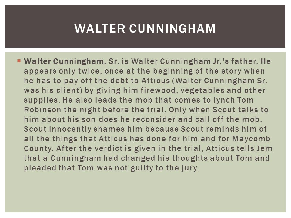 walter cunningham sr to kill a Walter, sr or walter, jr the story opens with walter sr dropping off a bag of hickory nuts to the finch household atticus tell jean louise how the cunninghams are poor farmers, and that the depression hit farmers especially hard.