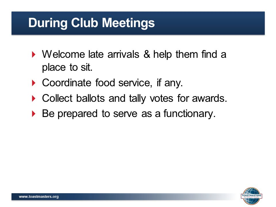 During Club Meetings Welcome late arrivals & help them find a place to sit. Coordinate food service, if any.