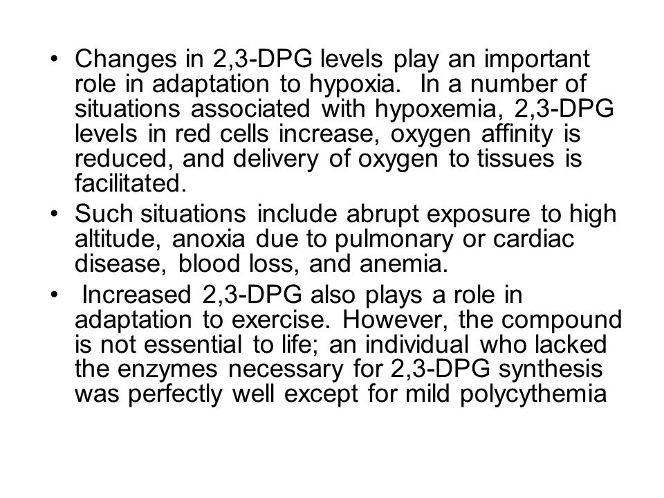 Changes in 2,3-DPG levels play an important role in adaptation to hypoxia. In a number of situations associated with hypoxemia, 2,3-DPG levels in red cells increase, oxygen affinity is reduced, and delivery of oxygen to tissues is facilitated.