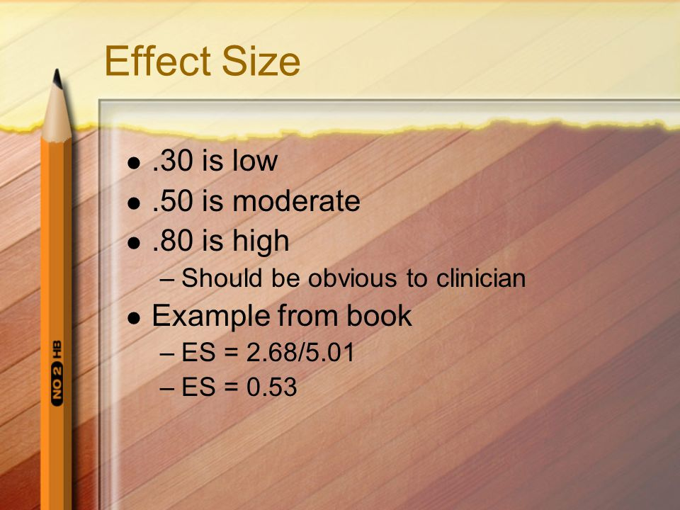 Effect Size .30 is low .50 is moderate .80 is high Example from book