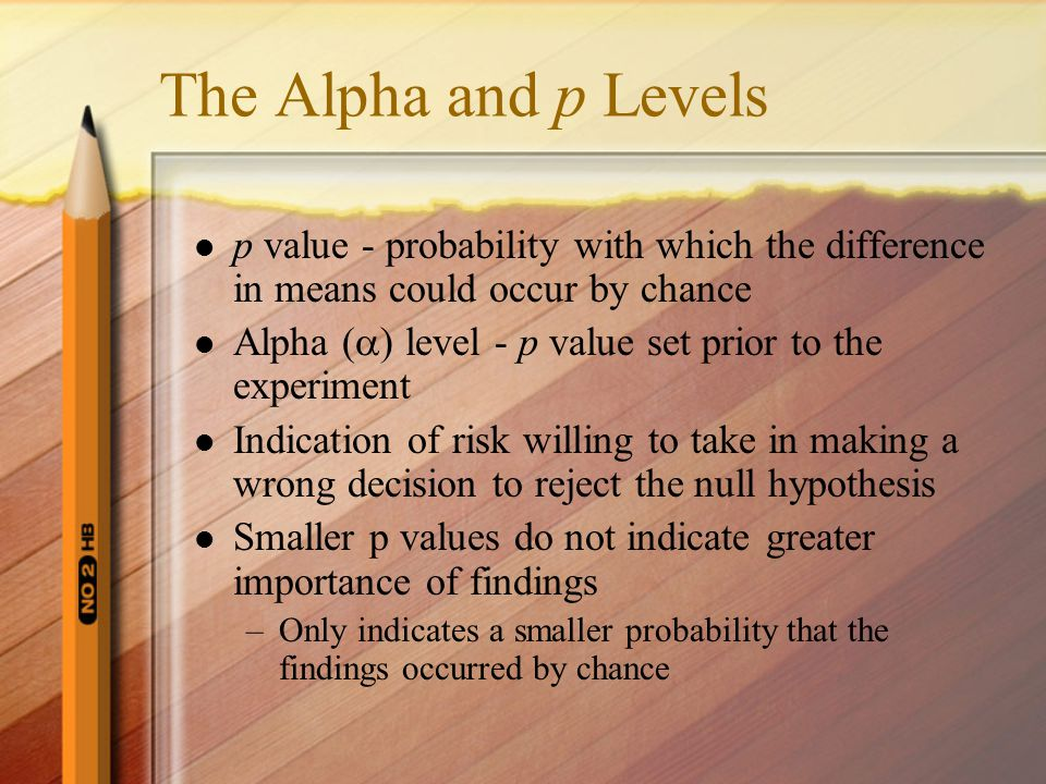 The Alpha and p Levels p value - probability with which the difference in means could occur by chance.